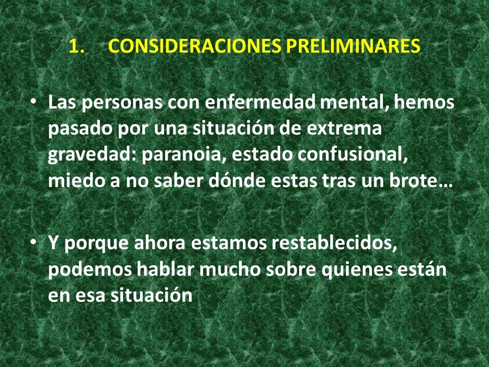 1.CONSIDERACIONES PRELIMINARES Las personas con enfermedad mental, hemos pasado por una situación de extrema gravedad: paranoia, estado confusional, m