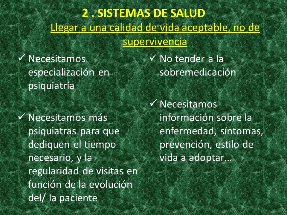 2. SISTEMAS DE SALUD Llegar a una calidad de vida aceptable, no de supervivencia Necesitamos especialización en psiquiatría Necesitamos más psiquiatra