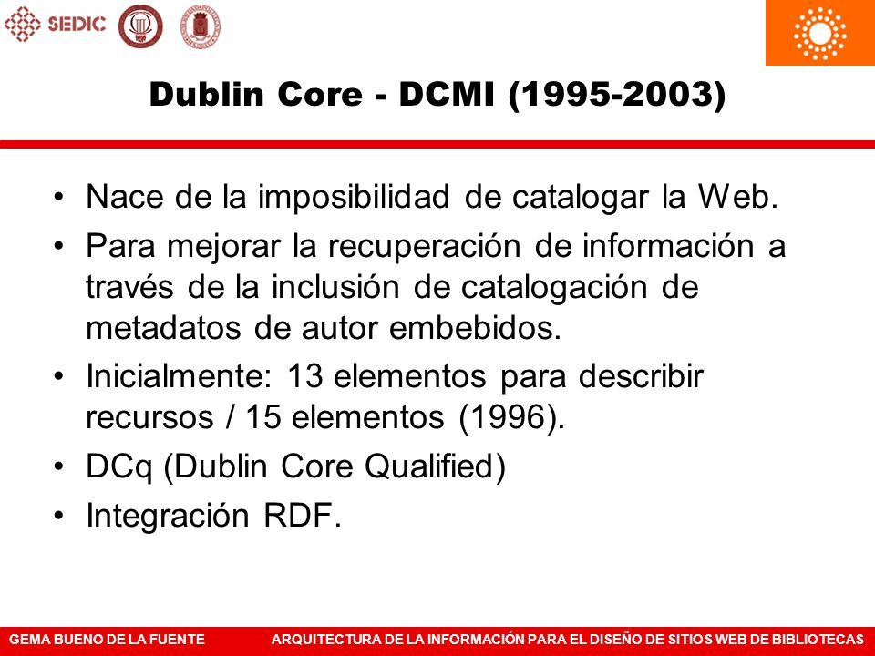 GEMA BUENO DE LA FUENTEARQUITECTURA DE LA INFORMACIÓN PARA EL DISEÑO DE SITIOS WEB DE BIBLIOTECAS Dublin Core - DCMI (1995-2003) Nace de la imposibili