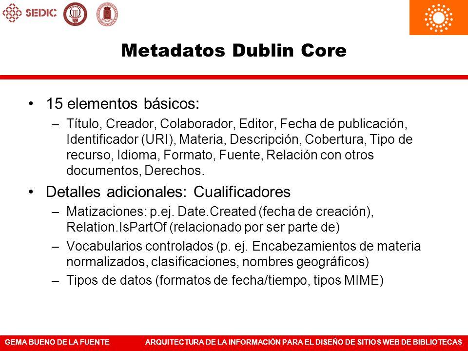 GEMA BUENO DE LA FUENTEARQUITECTURA DE LA INFORMACIÓN PARA EL DISEÑO DE SITIOS WEB DE BIBLIOTECAS Metadatos Dublin Core 15 elementos básicos: –Título,