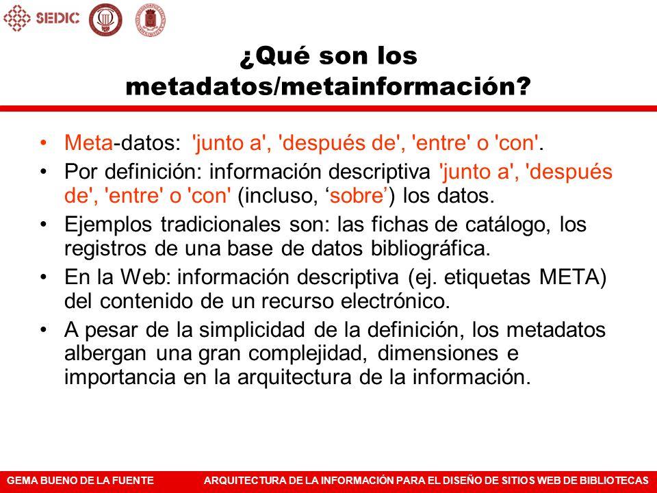 GEMA BUENO DE LA FUENTEARQUITECTURA DE LA INFORMACIÓN PARA EL DISEÑO DE SITIOS WEB DE BIBLIOTECAS ¿Qué son los metadatos/metainformación? Meta-datos: