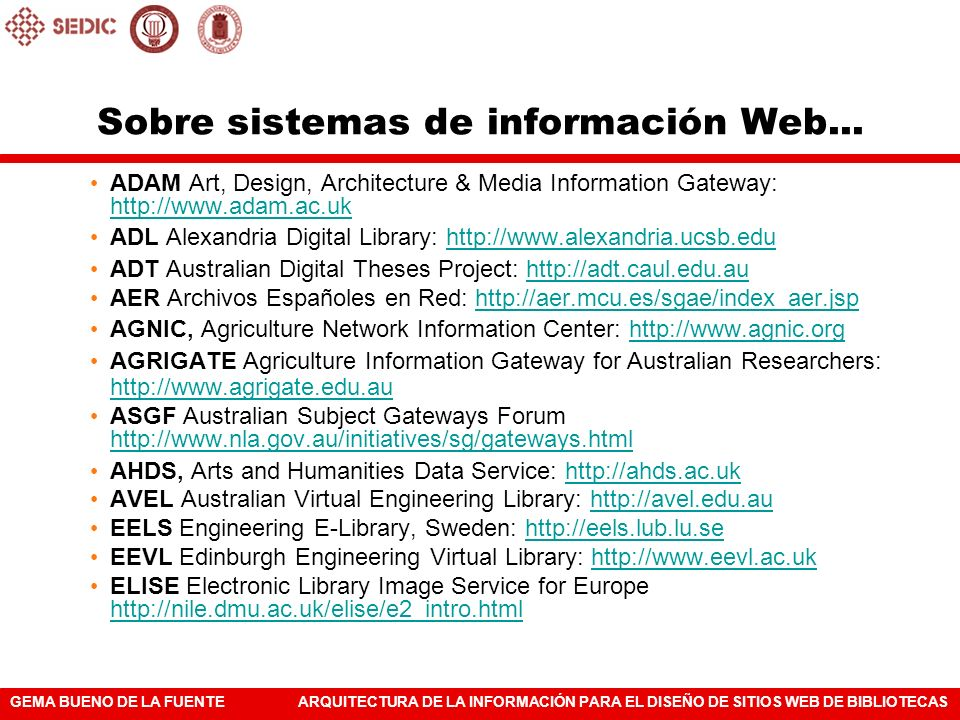 GEMA BUENO DE LA FUENTEARQUITECTURA DE LA INFORMACIÓN PARA EL DISEÑO DE SITIOS WEB DE BIBLIOTECAS FEDORA Flexible and Extensible Digital Object and Repository Architecture: http://www.fedora.infohttp://www.fedora.info GTEL Georgia Tech Electronic Library: http://www.library.gatech.eduhttp://www.library.gatech.edu LETRS Library Electronic Text Resource Service http://www.letrs.indiana.edu http://www.letrs.indiana.edu MOA The Making Of America: http://moa.umdl.umich.edu; http://moa.cit.cornell.edu/moa/index.html;http://moa.umdl.umich.edu http://moa.cit.cornell.edu/moa/index.html MOA II http://sunsite.berkeley.edu/moa2http://sunsite.berkeley.edu/moa2 NZGP New Zealand Government Portal: http://www.govt.nzhttp://www.govt.nz OMNI Organising Medical Networked Information: http://omni.ac.ukhttp://omni.ac.uk ROADS Resource Organisation And Discovery in Subject-based Services http://www.ilrt.bris.ac.uk/roads http://www.ilrt.bris.ac.uk/roads SOSIG Social Science Information Gateway: http://sosig.ac.ukhttp://sosig.ac.uk VADS Visual Arts Data Service: http://vads.ahds.ac.uk ; http://vads.ahds.ac.uk/search.htmlhttp://vads.ahds.ac.uk http://vads.ahds.ac.uk/search.html Sobre sistemas de información Web...