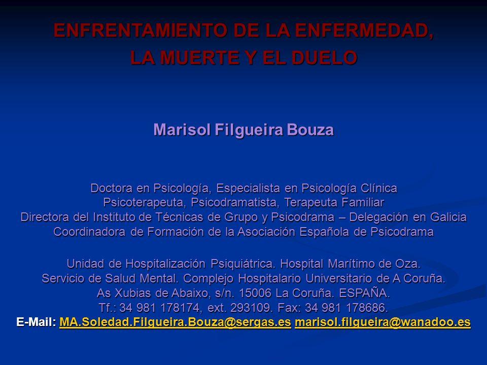 ENFRENTAMIENTO DE LA ENFERMEDAD, LA MUERTE Y EL DUELO Marisol Filgueira Bouza Doctora en Psicología, Especialista en Psicología Clínica Psicoterapeuta