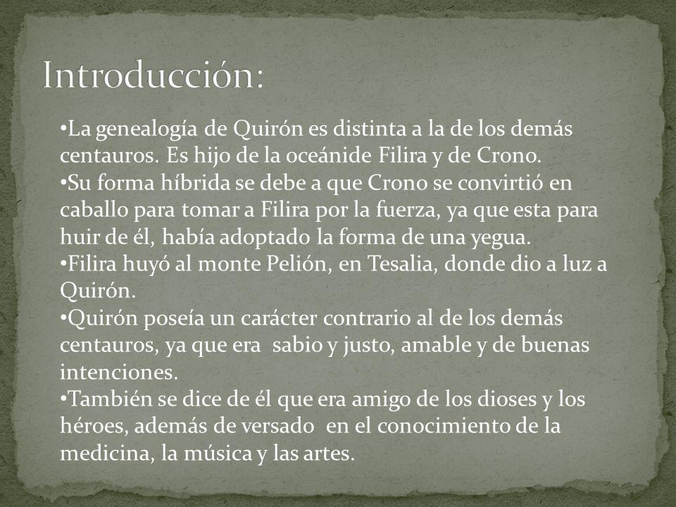 La genealogía de Quirón es distinta a la de los demás centauros. Es hijo de la oceánide Filira y de Crono. Su forma híbrida se debe a que Crono se con