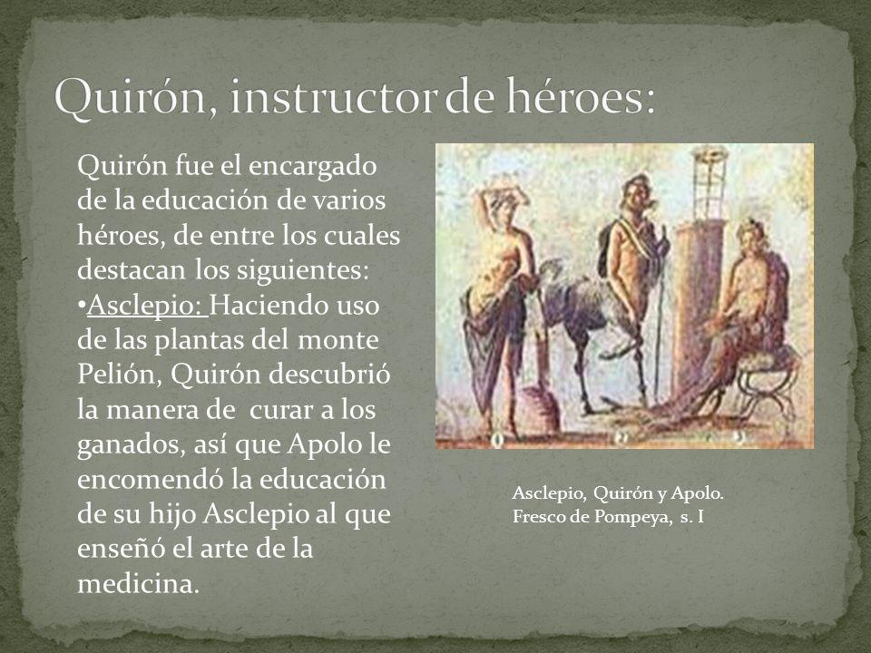 Quirón fue el encargado de la educación de varios héroes, de entre los cuales destacan los siguientes: Asclepio: Haciendo uso de las plantas del monte