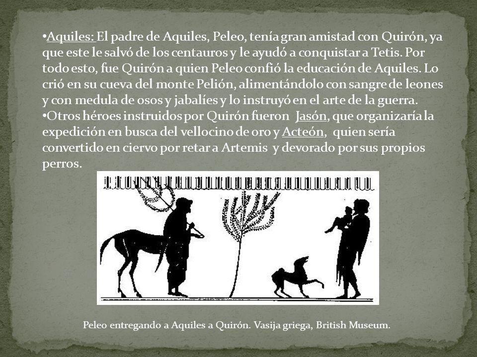 Aquiles: El padre de Aquiles, Peleo, tenía gran amistad con Quirón, ya que este le salvó de los centauros y le ayudó a conquistar a Tetis. Por todo es