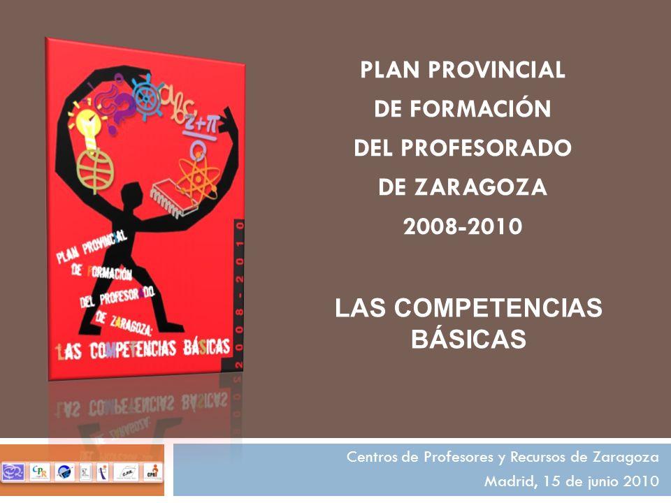 PLAN PROVINCIAL DE FORMACIÓN DEL PROFESORADO DE ZARAGOZA 2008-2010 Centros de Profesores y Recursos de Zaragoza Madrid, 15 de junio 2010 LAS COMPETENCIAS BÁSICAS