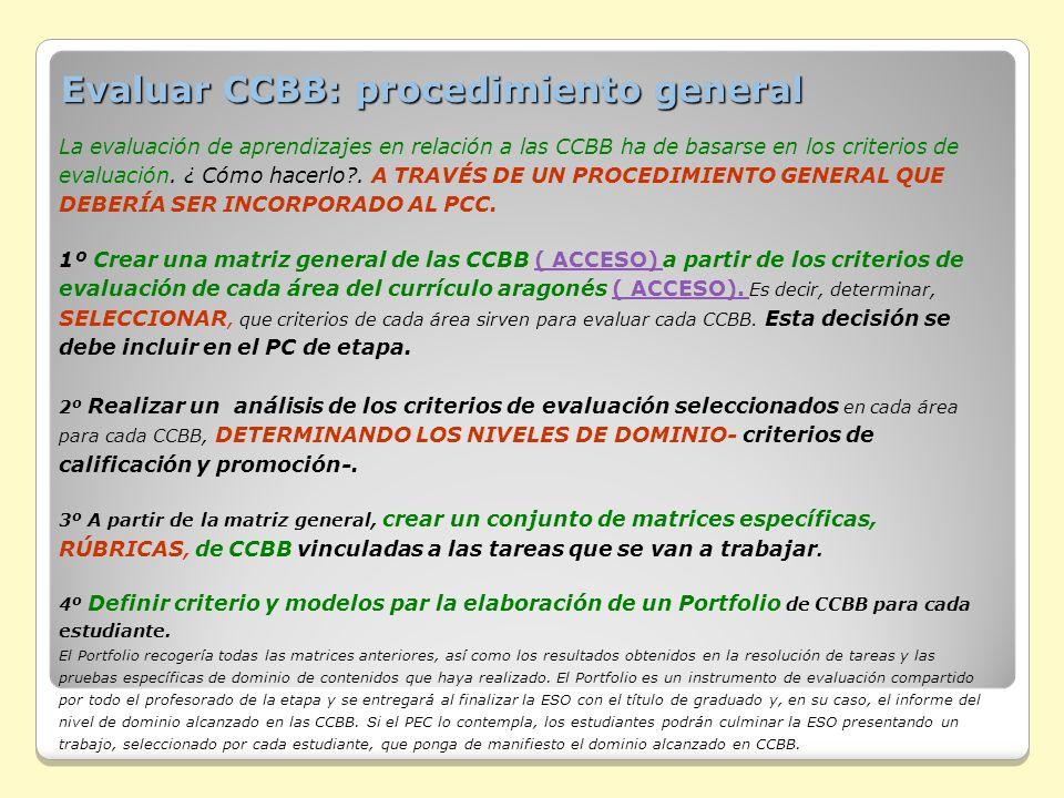 Evaluar CCBB: procedimiento general La evaluación de aprendizajes en relación a las CCBB ha de basarse en los criterios de evaluación. ¿ Cómo hacerlo?