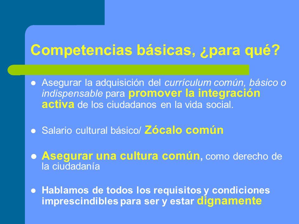 Competencias básicas, ¿para qué? Asegurar la adquisición del currículum común, básico o indispensable para promover la integración activa de los ciuda