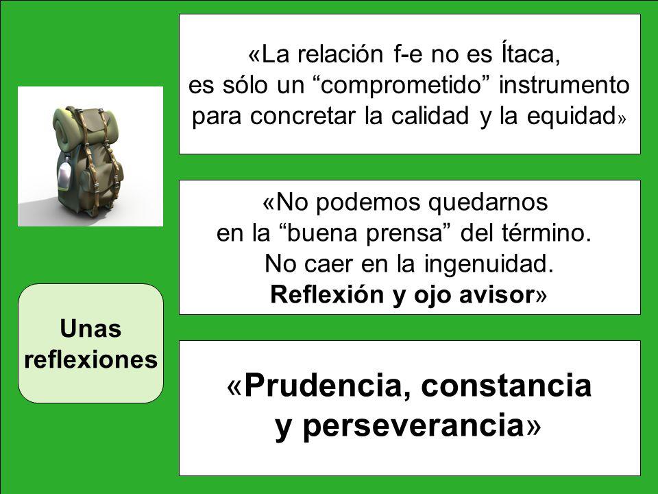 «Prudencia, constancia y perseverancia» «La relación f-e no es Ítaca, es sólo un comprometido instrumento para concretar la calidad y la equidad » Una