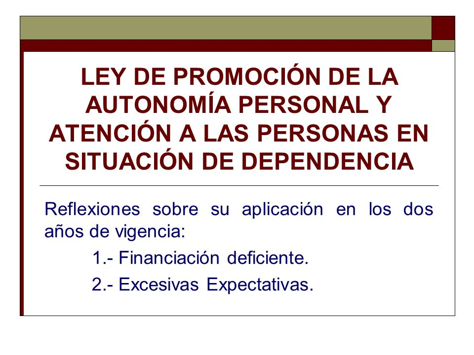 LEY DE PROMOCIÓN DE LA AUTONOMÍA PERSONAL Y ATENCIÓN A LAS PERSONAS EN SITUACIÓN DE DEPENDENCIA Reflexiones sobre su aplicación en los dos años de vig