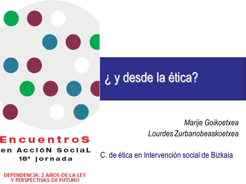 ¿ y desde la ética? Marije Goikoetxea Lourdes Zurbanobeaskoetxea C. de ética en Intervención social de Bizkaia