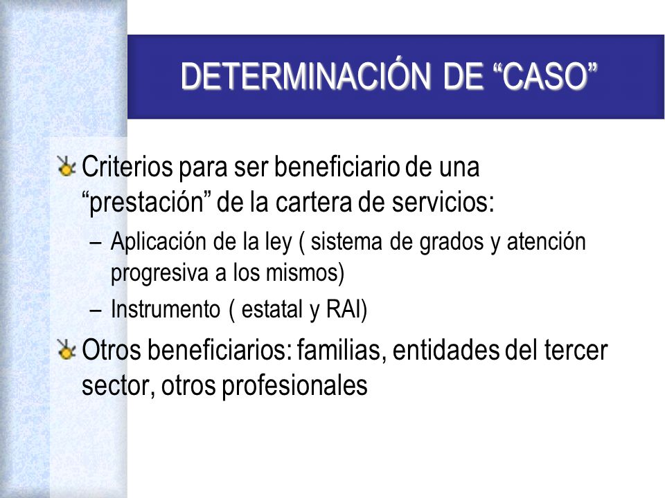 DETERMINACIÓN DE CASO Criterios para ser beneficiario de una prestación de la cartera de servicios: –Aplicación de la ley ( sistema de grados y atenci
