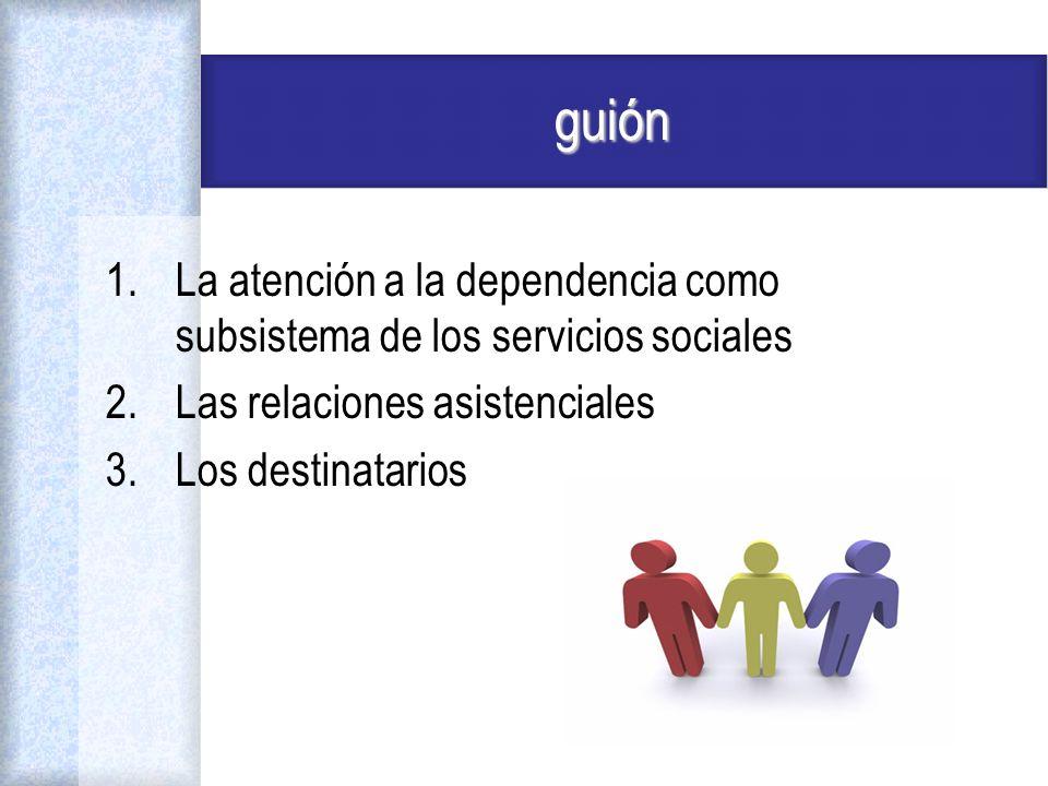 guión 1.La atención a la dependencia como subsistema de los servicios sociales 2.Las relaciones asistenciales 3.Los destinatarios