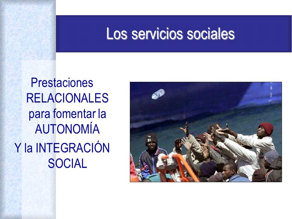 Los servicios sociales Prestaciones RELACIONALES para fomentar la AUTONOMÍA Y la INTEGRACIÓN SOCIAL