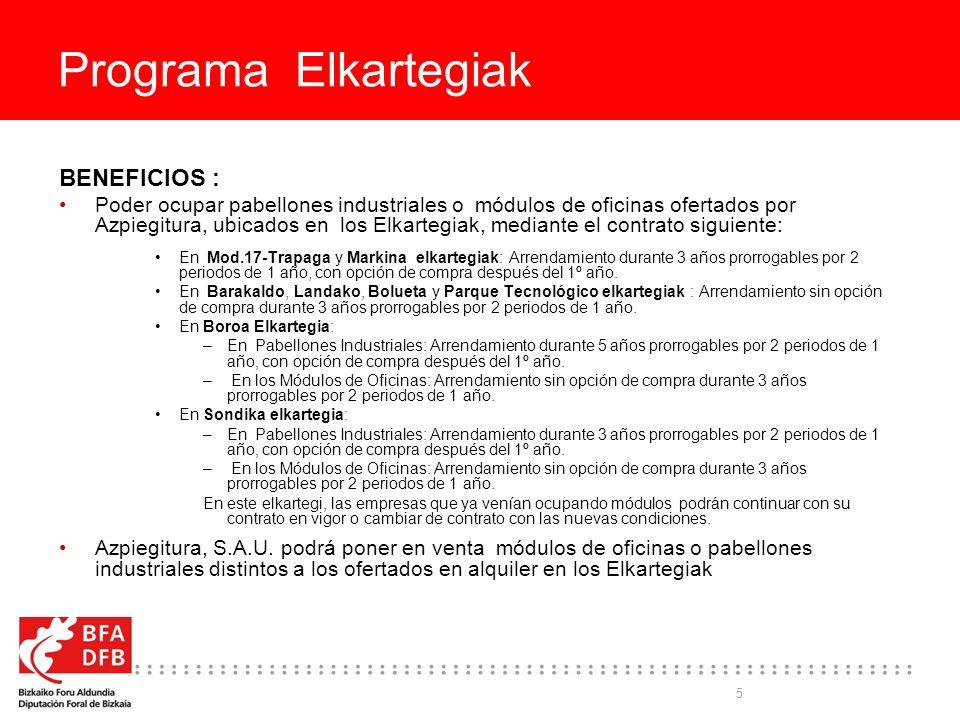 5 Programa Elkartegiak BENEFICIOS : Poder ocupar pabellones industriales o módulos de oficinas ofertados por Azpiegitura, ubicados en los Elkartegiak, mediante el contrato siguiente: En Mod.17-Trapaga y Markina elkartegiak: Arrendamiento durante 3 años prorrogables por 2 periodos de 1 año, con opción de compra después del 1º año.