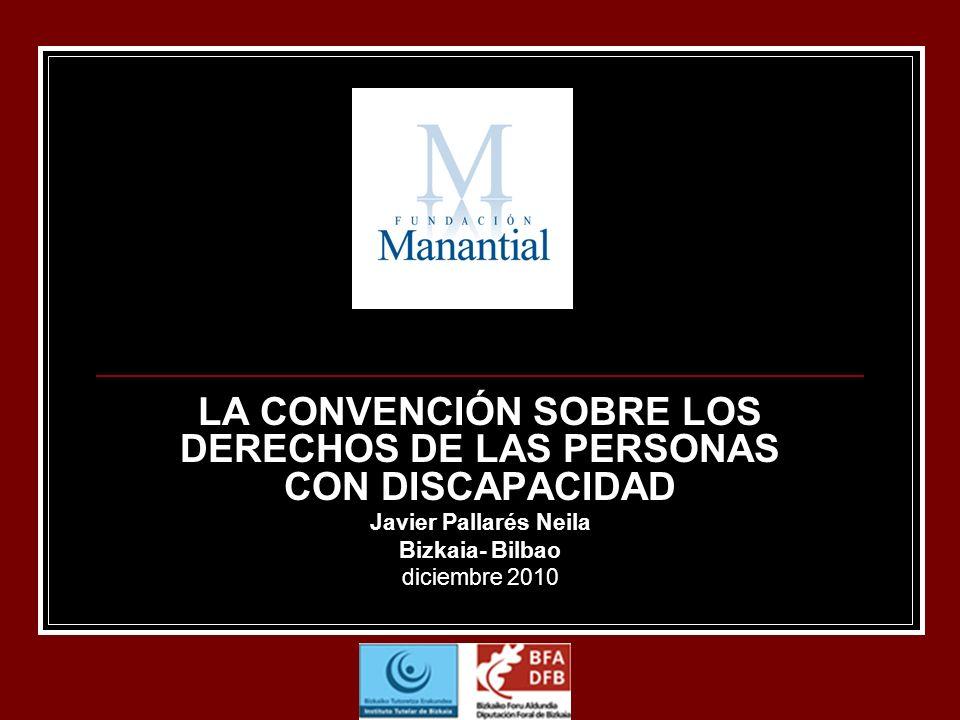 LA CONVENCIÓN SOBRE LOS DERECHOS DE LAS PERSONAS CON DISCAPACIDAD Javier Pallarés Neila Bizkaia- Bilbao diciembre 2010