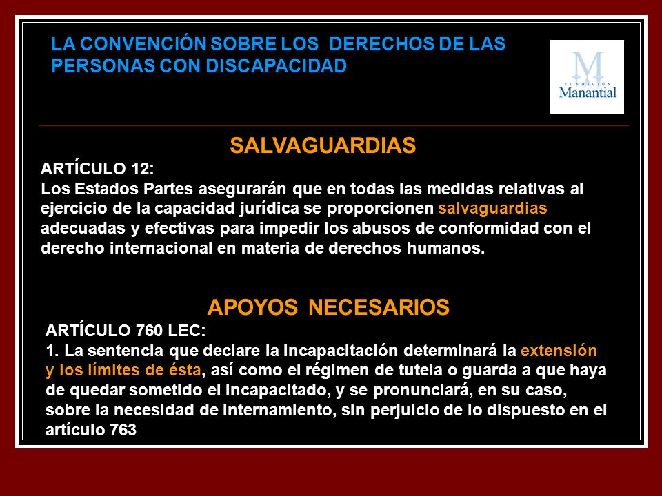 LA CONVENCIÓN SOBRE LOS DERECHOS DE LAS PERSONAS CON DISCAPACIDAD SALVAGUARDIAS ARTÍCULO 12: Los Estados Partes asegurarán que en todas las medidas re