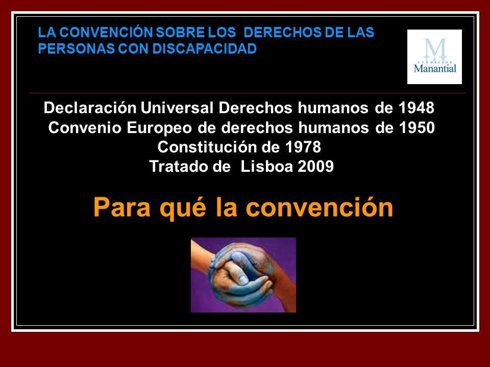 LA CONVENCIÓN SOBRE LOS DERECHOS DE LAS PERSONAS CON DISCAPACIDAD Declaración Universal Derechos humanos de 1948 Convenio Europeo de derechos humanos de 1950 Constitución de 1978 Tratado de Lisboa 2009 Para qué la convención