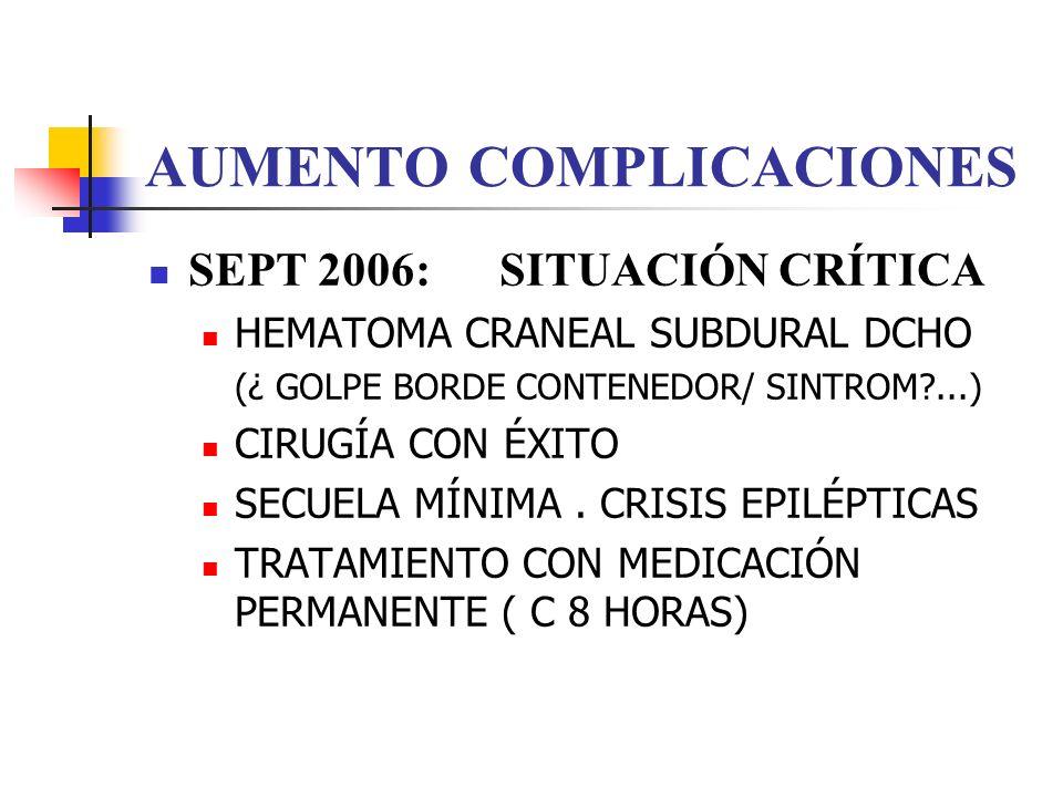 AUMENTO COMPLICACIONES SEPT 2006: SITUACIÓN CRÍTICA HEMATOMA CRANEAL SUBDURAL DCHO (¿ GOLPE BORDE CONTENEDOR/ SINTROM?...) CIRUGÍA CON ÉXITO SECUELA M