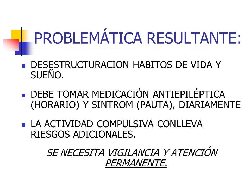 PROBLEMÁTICA RESULTANTE: DESESTRUCTURACION HABITOS DE VIDA Y SUEÑO. DEBE TOMAR MEDICACIÓN ANTIEPILÉPTICA (HORARIO) Y SINTROM (PAUTA), DIARIAMENTE LA A
