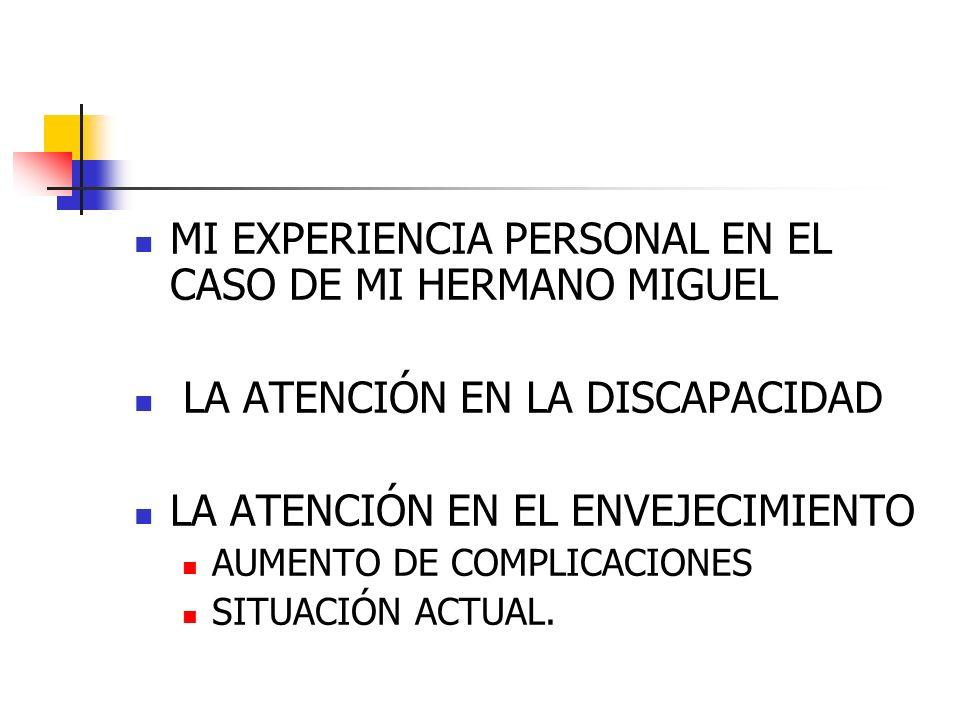 MI EXPERIENCIA PERSONAL EN EL CASO DE MI HERMANO MIGUEL LA ATENCIÓN EN LA DISCAPACIDAD LA ATENCIÓN EN EL ENVEJECIMIENTO AUMENTO DE COMPLICACIONES SITU