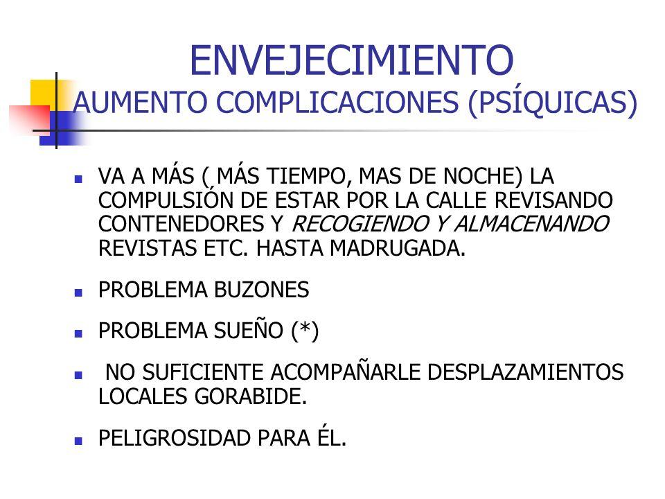 ENVEJECIMIENTO AUMENTO COMPLICACIONES (PSÍQUICAS) VA A MÁS ( MÁS TIEMPO, MAS DE NOCHE) LA COMPULSIÓN DE ESTAR POR LA CALLE REVISANDO CONTENEDORES Y RE