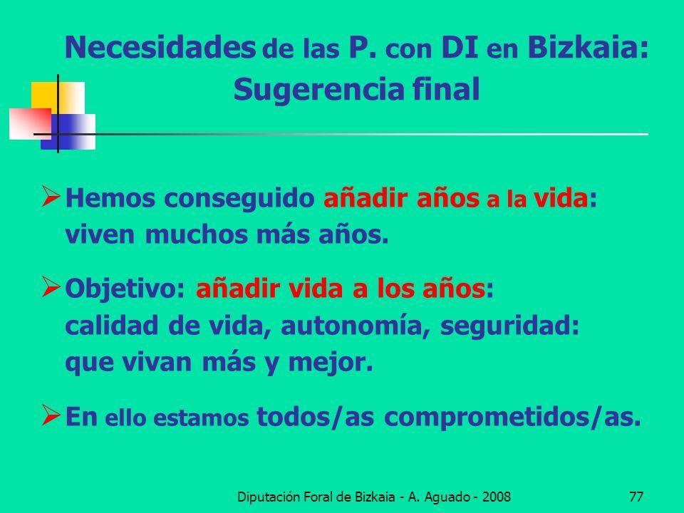 Diputación Foral de Bizkaia - A. Aguado - 200877 Necesidades de las P. con DI en Bizkaia: Sugerencia final Hemos conseguido añadir años a la vida: viv