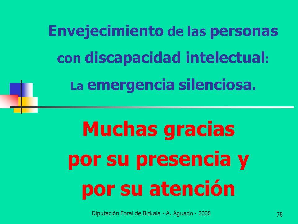Diputación Foral de Bizkaia - A. Aguado - 2008 78 Envejecimiento de las personas con discapacidad intelectual : La emergencia silenciosa. Muchas graci