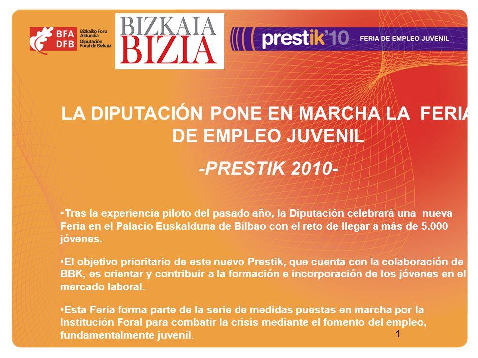 11 LA DIPUTACIÓN PONE EN MARCHA LA FERIA DE EMPLEO JUVENIL -PRESTIK 2010- Tras la experiencia piloto del pasado año, la Diputación celebrará una nueva Feria en el Palacio Euskalduna de Bilbao con el reto de llegar a más de 5.000 jóvenes.