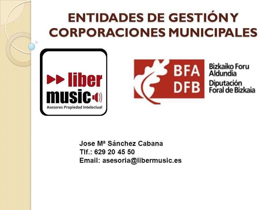 ENTIDADES DE GESTIÓN Y CORPORACIONES MUNICIPALES Jose Mª Sánchez Cabana Tlf.: 629 20 45 50 Email: asesoria@libermusic.es