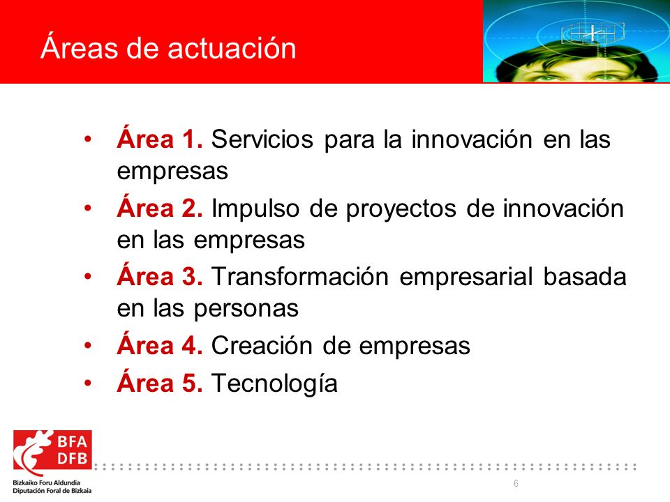 6 Áreas de actuación Área 1. Servicios para la innovación en las empresas Área 2. Impulso de proyectos de innovación en las empresas Área 3. Transform