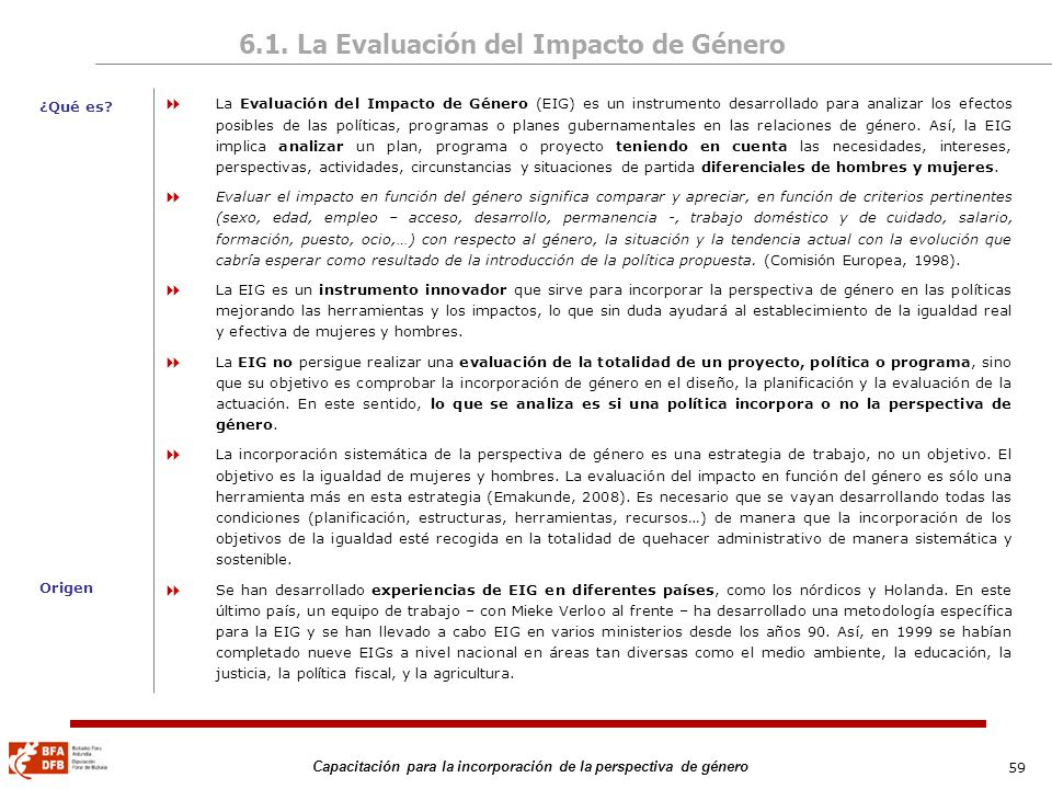 59 Capacitación para la incorporación de la perspectiva de género 6.1. La Evaluación del Impacto de Género La Evaluación del Impacto de Género (EIG) e