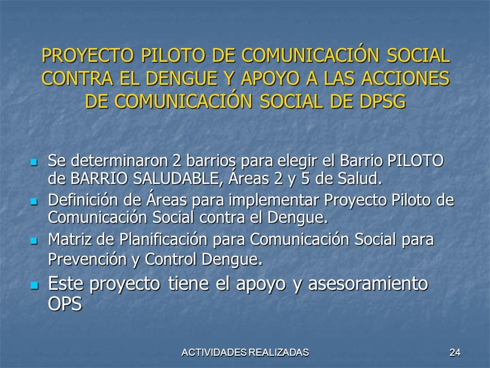ACTIVIDADES REALIZADAS24 PROYECTO PILOTO DE COMUNICACIÓN SOCIAL CONTRA EL DENGUE Y APOYO A LAS ACCIONES DE COMUNICACIÓN SOCIAL DE DPSG Se determinaron