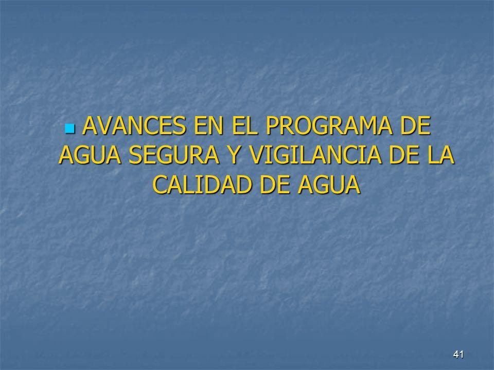 41 AVANCES EN EL PROGRAMA DE AGUA SEGURA Y VIGILANCIA DE LA CALIDAD DE AGUA AVANCES EN EL PROGRAMA DE AGUA SEGURA Y VIGILANCIA DE LA CALIDAD DE AGUA