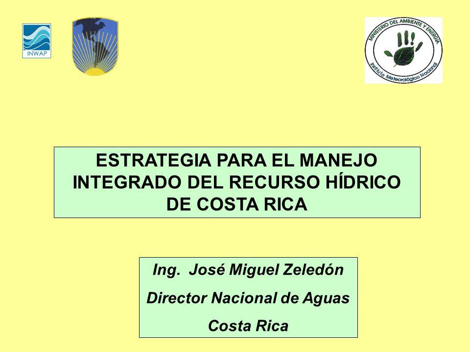 ESTRATEGIA PARA EL MANEJO INTEGRADO DEL RECURSO HÍDRICO DE COSTA RICA Ing. José Miguel Zeledón Director Nacional de Aguas Costa Rica