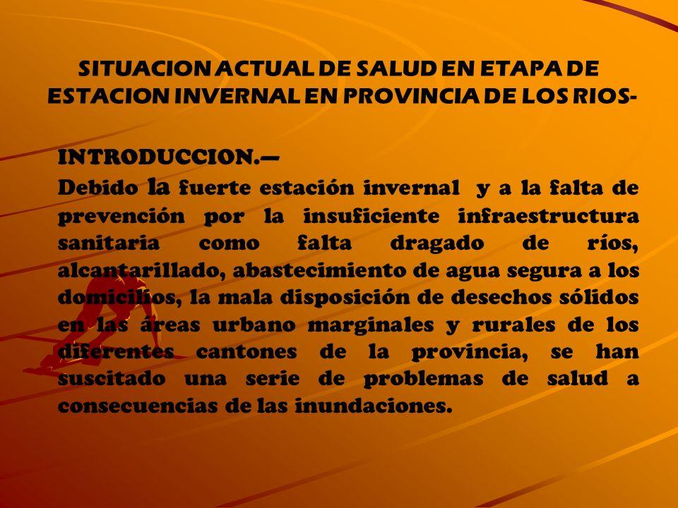 SITUACION ACTUAL DE SALUD EN ETAPA DE ESTACION INVERNAL EN PROVINCIA DE LOS RIOS- INTRODUCCION. Debido la fuerte estación invernal y a la falta de pre