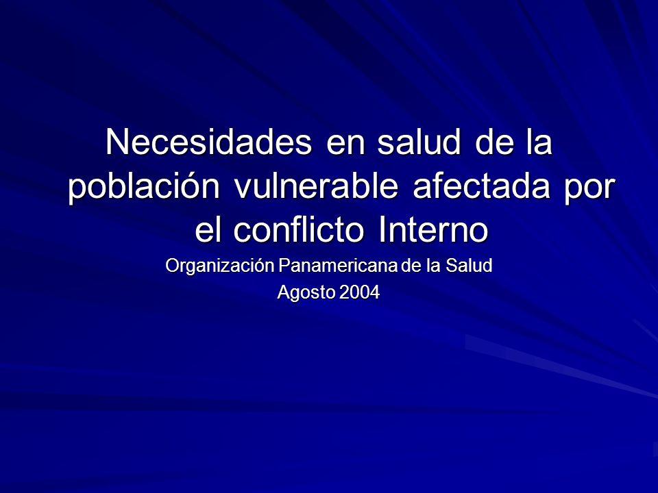 Necesidades en salud de la población vulnerable afectada por el conflicto Interno Organización Panamericana de la Salud Agosto 2004