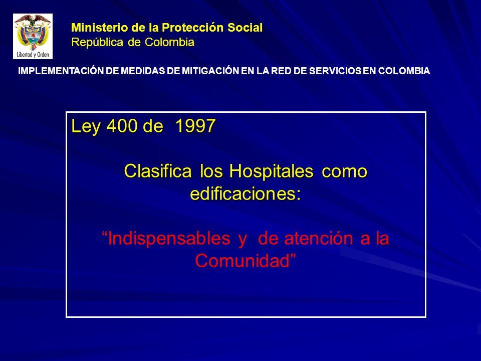 Ley 400 de 1997 Clasifica los Hospitales como edificaciones: Indispensables y de atención a la Comunidad Ministerio de la Protección Social República de Colombia IMPLEMENTACIÓN DE MEDIDAS DE MITIGACIÓN EN LA RED DE SERVICIOS EN COLOMBIA