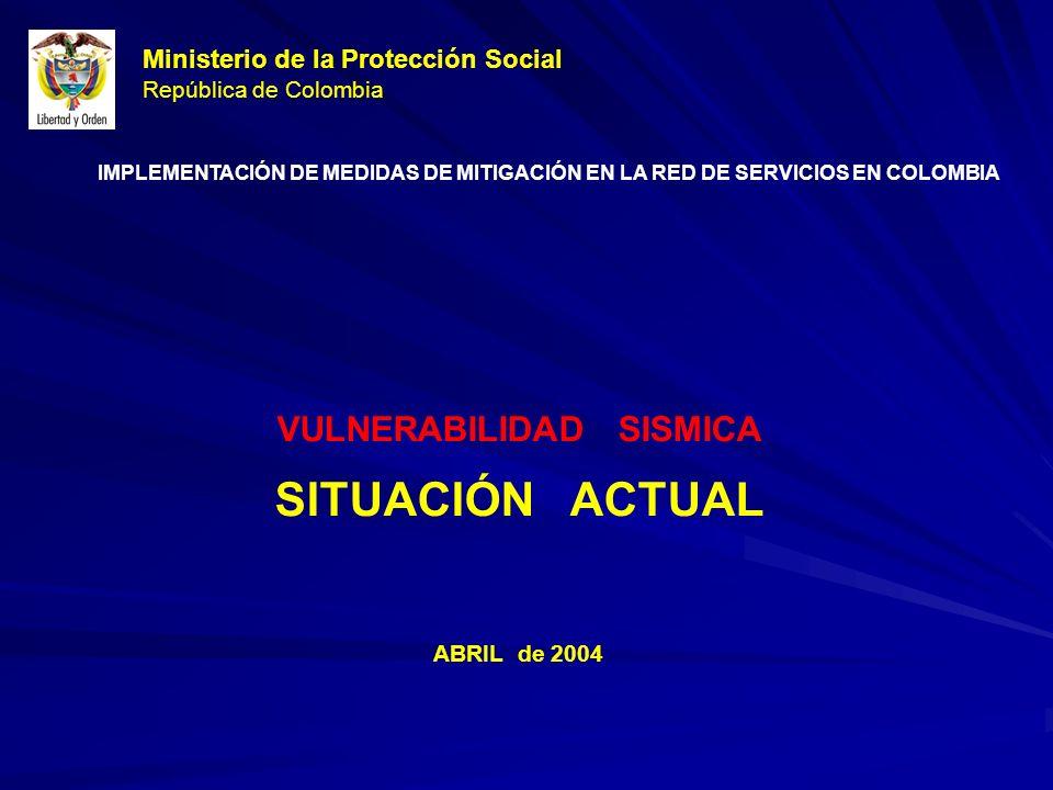 Ministerio de la Protección Social República de Colombia VULNERABILIDAD SISMICA SITUACIÓN ACTUAL ABRIL de 2004 IMPLEMENTACIÓN DE MEDIDAS DE MITIGACIÓN EN LA RED DE SERVICIOS EN COLOMBIA