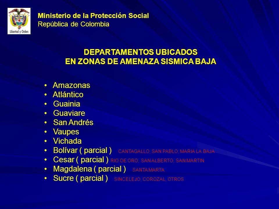 Ministerio de la Protección Social República de Colombia DEPARTAMENTOS UBICADOS EN ZONAS DE AMENAZA SISMICA BAJA Amazonas Atlántico Guainia Guaviare San Andrés Vaupes Vichada Bolívar ( parcial ) CANTAGALLO, SAN PABLO, MARIA LA BAJA Cesar ( parcial ) RIO DE ORO, SAN ALBERTO, SAN MARTIN Magdalena ( parcial ) SANTA MARTA Sucre ( parcial ) SINCELEJO, COROZAL, OTROS