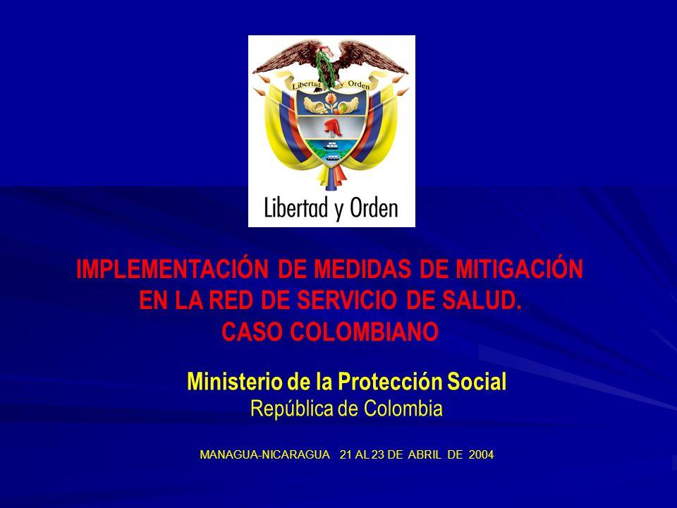 Ministerio de la Protección Social República de Colombia MANAGUA-NICARAGUA 21 AL 23 DE ABRIL DE 2004 IMPLEMENTACIÓN DE MEDIDAS DE MITIGACIÓN EN LA RED DE SERVICIO DE SALUD.