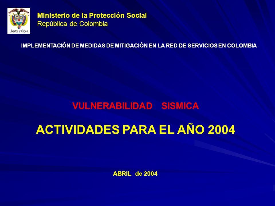 Ministerio de la Protección Social República de Colombia VULNERABILIDAD SISMICA ACTIVIDADES PARA EL AÑO 2004 ABRIL de 2004 IMPLEMENTACIÓN DE MEDIDAS DE MITIGACIÓN EN LA RED DE SERVICIOS EN COLOMBIA
