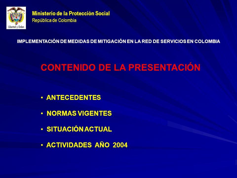 Ministerio de la Protección Social República de Colombia CONTENIDO DE LA PRESENTACIÓN ANTECEDENTES NORMAS VIGENTES SITUACIÓN ACTUAL ACTIVIDADES AÑO 2004 IMPLEMENTACIÓN DE MEDIDAS DE MITIGACIÓN EN LA RED DE SERVICIOS EN COLOMBIA