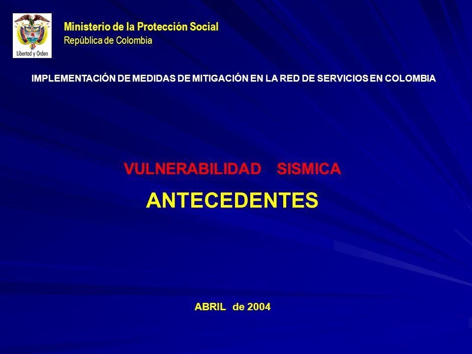 Ministerio de la Protección Social República de Colombia VULNERABILIDAD SISMICA ANTECEDENTES ABRIL de 2004 IMPLEMENTACIÓN DE MEDIDAS DE MITIGACIÓN EN LA RED DE SERVICIOS EN COLOMBIA
