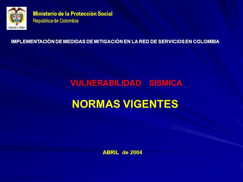 Ministerio de la Protección Social República de Colombia VULNERABILIDAD SISMICA NORMAS VIGENTES ABRIL de 2004 IMPLEMENTACIÓN DE MEDIDAS DE MITIGACIÓN EN LA RED DE SERVICIOS EN COLOMBIA