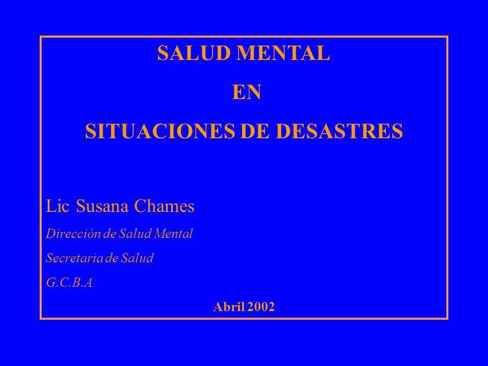 SALUD MENTAL EN SITUACIONES DE DESASTRES Lic Susana Chames Dirección de Salud Mental Secretaria de Salud G.C.B.A Abril 2002