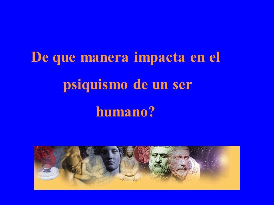 De que manera impacta en el psiquismo de un ser humano?