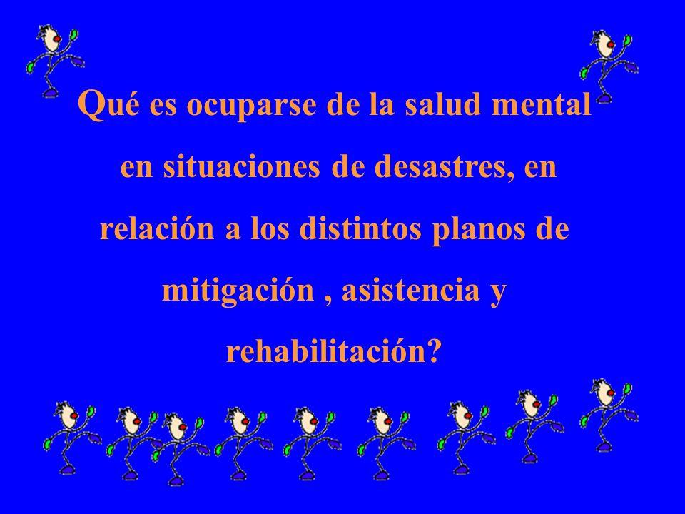 Q ué es ocuparse de la salud mental en situaciones de desastres, en relación a los distintos planos de mitigación, asistencia y rehabilitación?