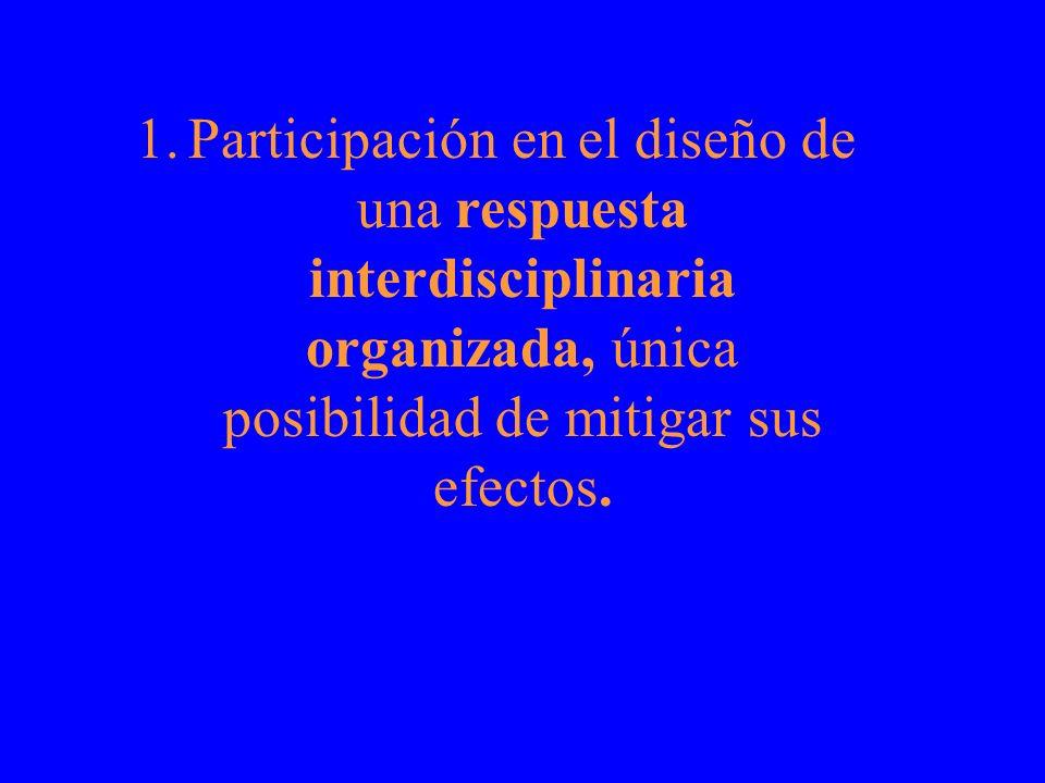 1.Participación en el diseño de una respuesta interdisciplinaria organizada, única posibilidad de mitigar sus efectos.